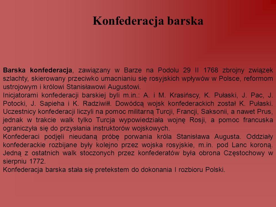 Konfederacja barska Barska konfederacja, zawiązany w Barze na Podolu 29 II 1768 zbrojny związek szlachty, skierowany przeciwko umacnianiu się rosyjski