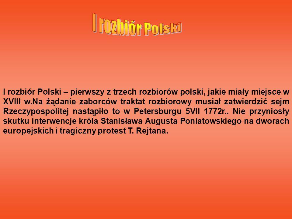 I rozbiór Polski – pierwszy z trzech rozbiorów polski, jakie miały miejsce w XVIII w.Na żądanie zaborców traktat rozbiorowy musiał zatwierdzić sejm Rz