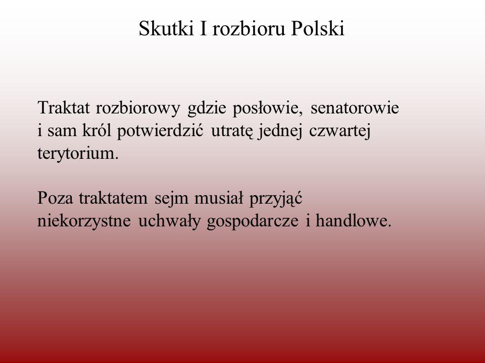 Skutki I rozbioru Polski Traktat rozbiorowy gdzie posłowie, senatorowie i sam król potwierdzić utratę jednej czwartej terytorium. Poza traktatem sejm
