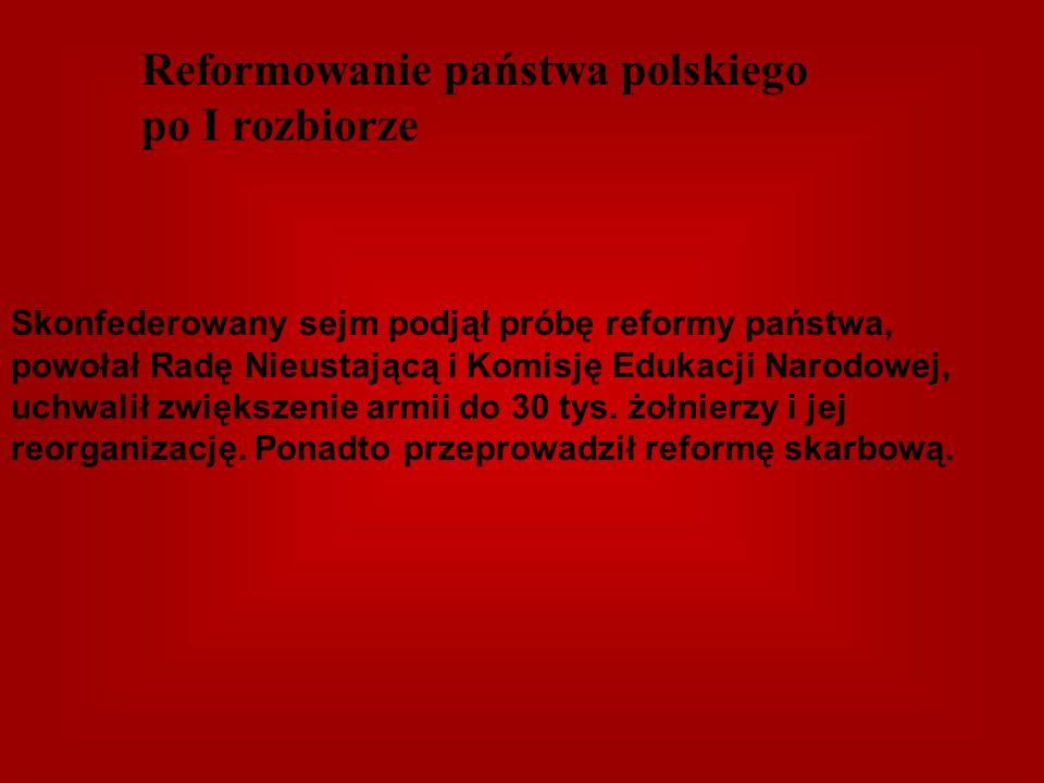 Reformowanie państwa polskiego po I rozbiorze Skonfederowany sejm podjął próbę reformy państwa, powołał Radę Nieustającą i Komisję Edukacji Narodowej,