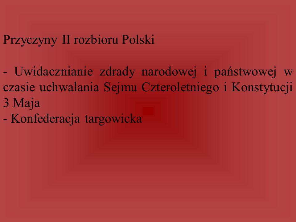 Przyczyny II rozbioru Polski - Uwidacznianie zdrady narodowej i państwowej w czasie uchwalania Sejmu Czteroletniego i Konstytucji 3 Maja - Konfederacj