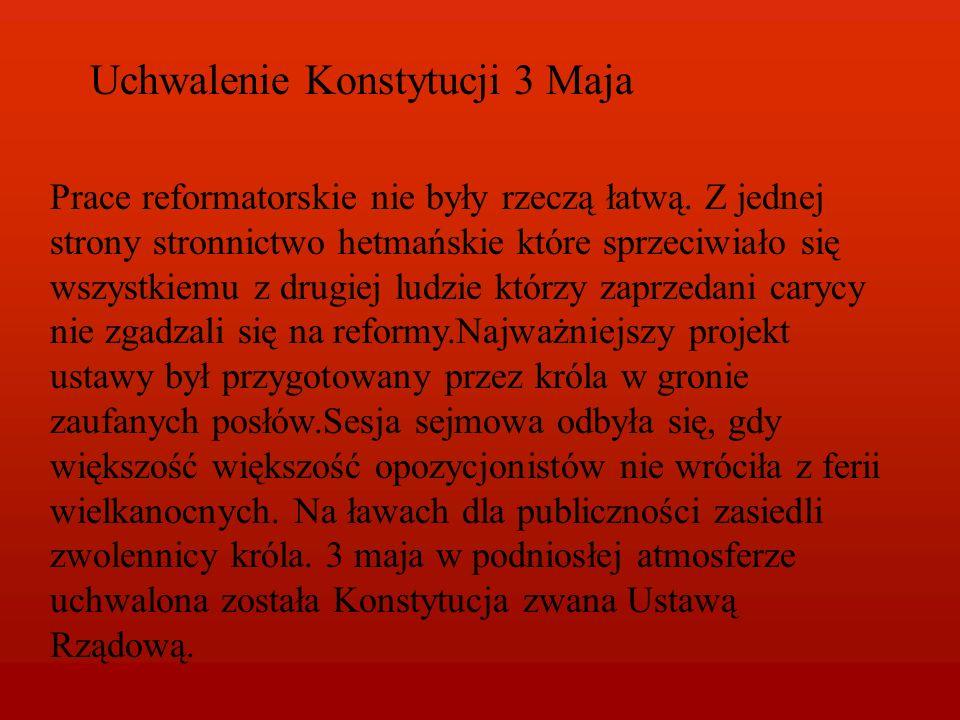 Uchwalenie Konstytucji 3 Maja Prace reformatorskie nie były rzeczą łatwą. Z jednej strony stronnictwo hetmańskie które sprzeciwiało się wszystkiemu z
