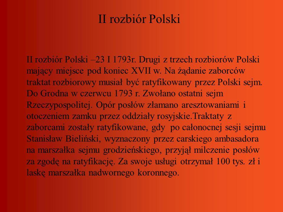 II rozbiór Polski II rozbiór Polski –23 I 1793r. Drugi z trzech rozbiorów Polski mający miejsce pod koniec XVII w. Na żądanie zaborców traktat rozbior