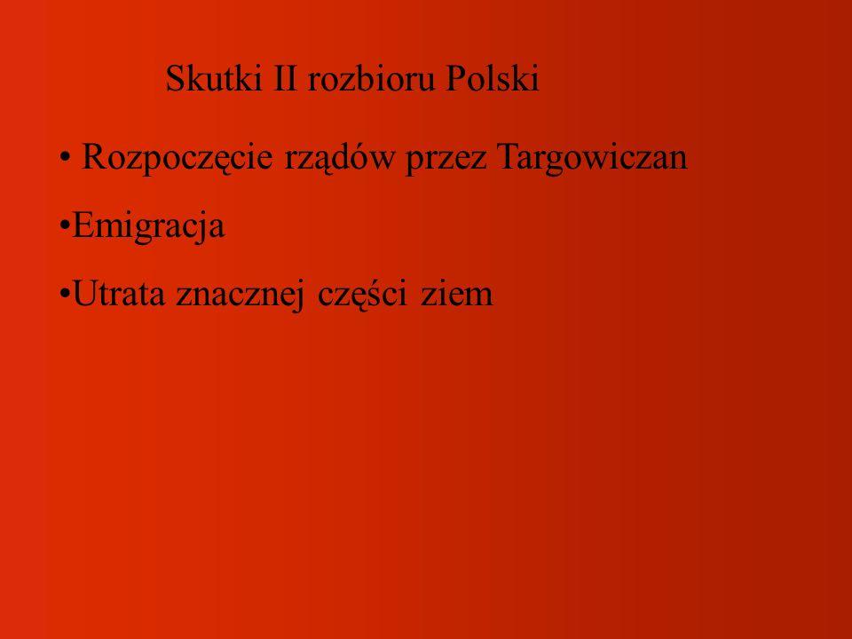 Skutki II rozbioru Polski Rozpoczęcie rządów przez Targowiczan Emigracja Utrata znacznej części ziem