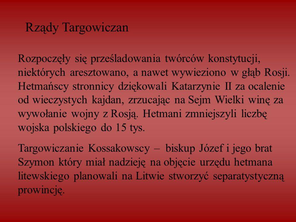 Rządy Targowiczan Rozpoczęły się prześladowania twórców konstytucji, niektórych aresztowano, a nawet wywieziono w głąb Rosji. Hetmańscy stronnicy dzię
