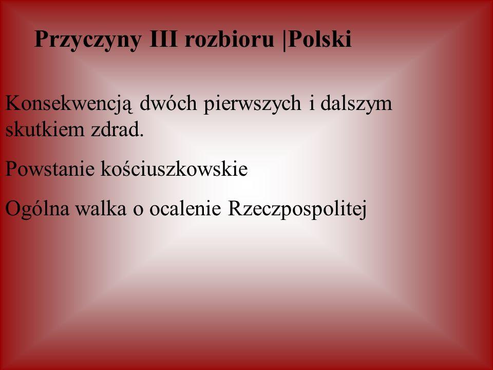 Przyczyny III rozbioru |Polski Konsekwencją dwóch pierwszych i dalszym skutkiem zdrad. Powstanie kościuszkowskie Ogólna walka o ocalenie Rzeczpospolit