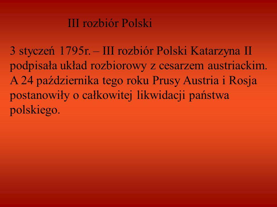 III rozbiór Polski 3 styczeń 1795r. – III rozbiór Polski Katarzyna II podpisała układ rozbiorowy z cesarzem austriackim. A 24 października tego roku P