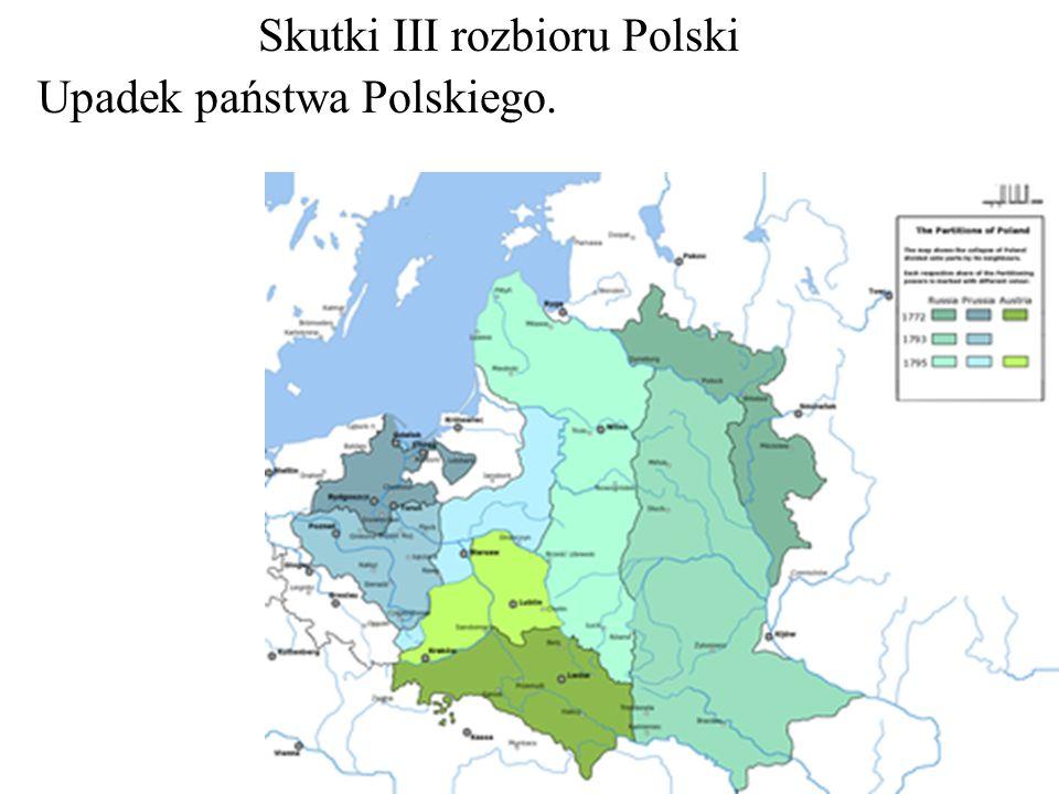 Skutki III rozbioru Polski Upadek państwa Polskiego.