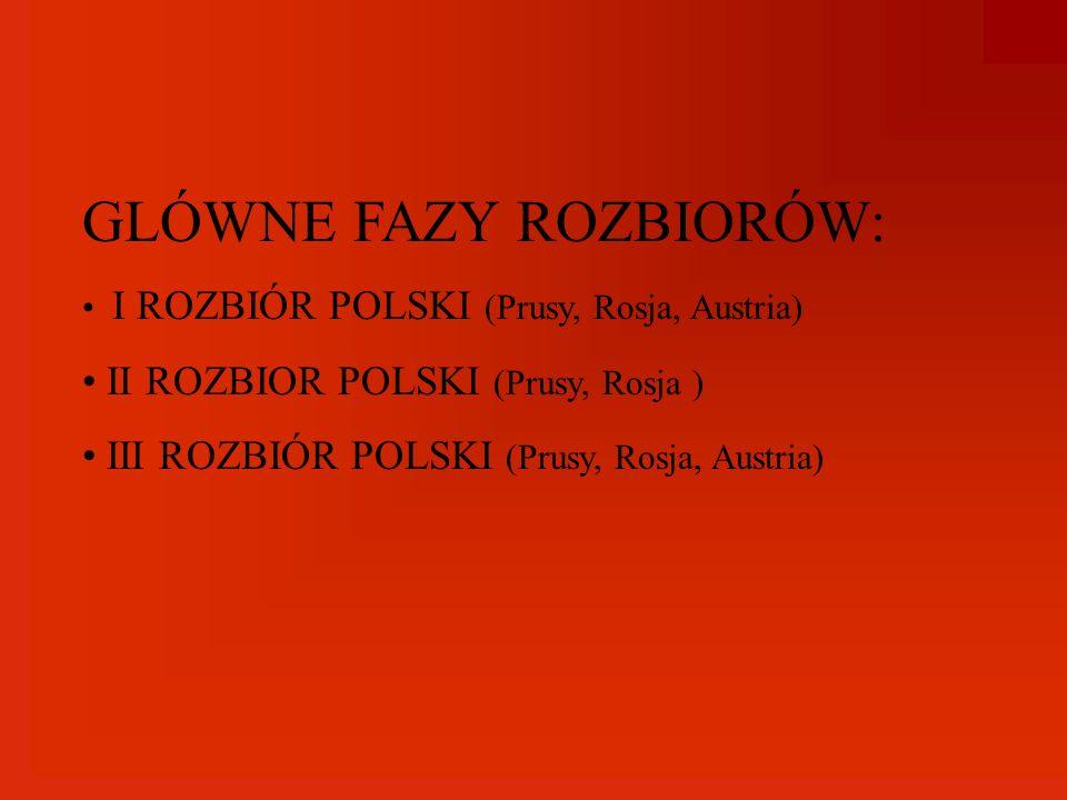 GLÓWNE FAZY ROZBIORÓW: I ROZBIÓR POLSKI (Prusy, Rosja, Austria) II ROZBIOR POLSKI (Prusy, Rosja ) III ROZBIÓR POLSKI (Prusy, Rosja, Austria)