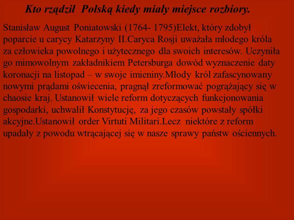 Kto rządził Polską kiedy miały miejsce rozbiory. Stanisław August Poniatowski (1764- 1795)Elekt, który zdobył poparcie u carycy Katarzyny II.Caryca Ro