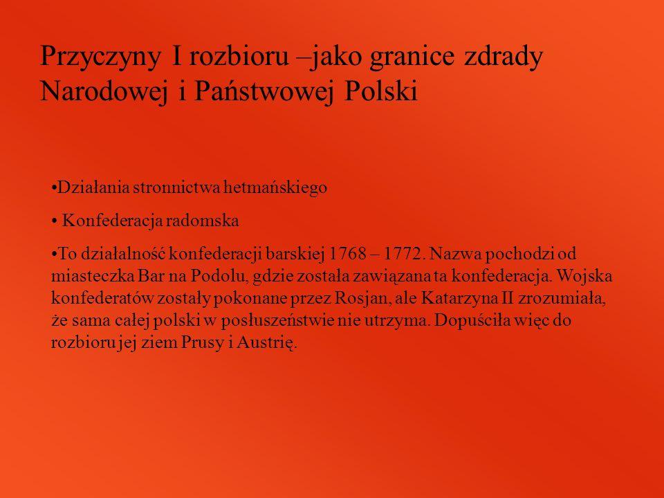 Przyczyny I rozbioru –jako granice zdrady Narodowej i Państwowej Polski Działania stronnictwa hetmańskiego Konfederacja radomska To działalność konfed