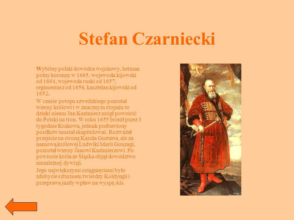 Stefan Czarniecki Wybitny polski dowódca wojskowy, hetman polny koronny w 1665, wojewoda kijowski od 1664, wojewoda ruski od 1657, regimentarz od 1656, kasztelan kijowski od 1652.