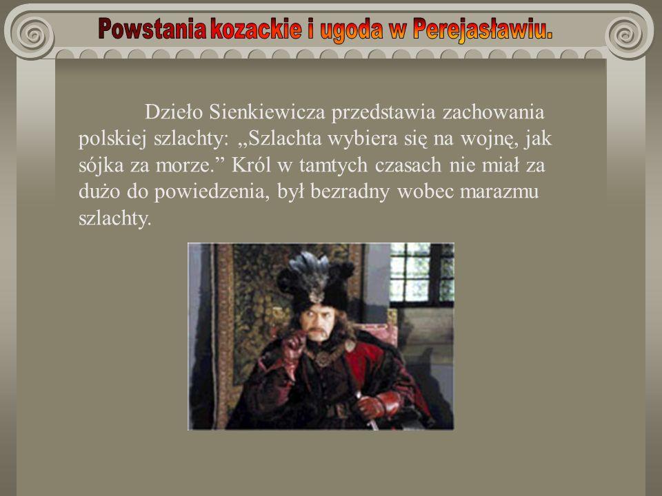 Dzieło Sienkiewicza przedstawia zachowania polskiej szlachty: Szlachta wybiera się na wojnę, jak sójka za morze. Król w tamtych czasach nie miał za du