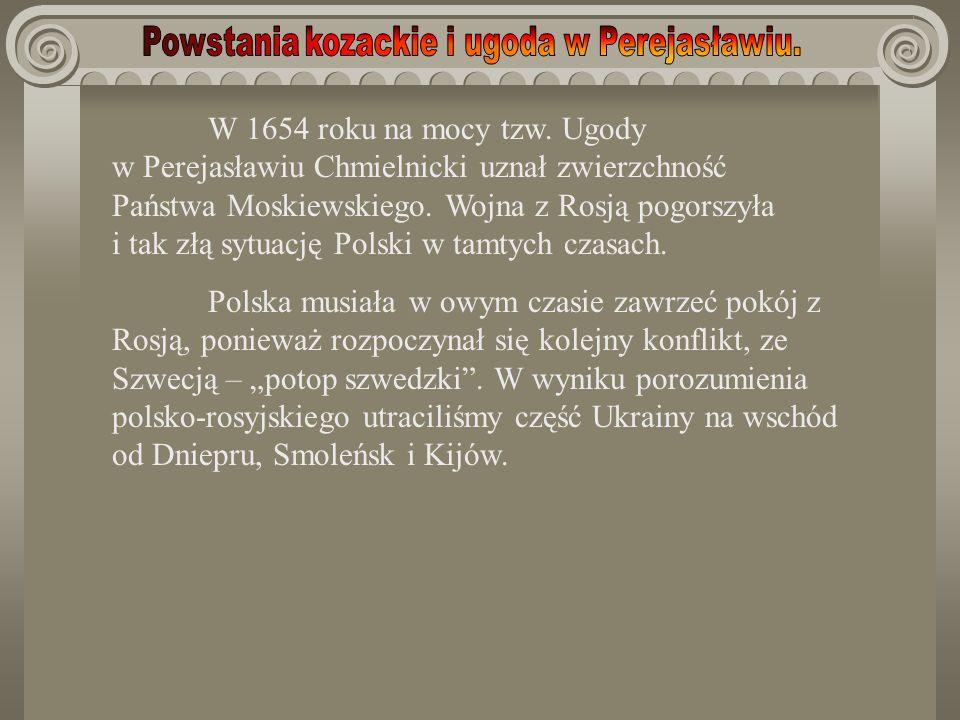 W 1654 roku na mocy tzw. Ugody w Perejasławiu Chmielnicki uznał zwierzchność Państwa Moskiewskiego. Wojna z Rosją pogorszyła i tak złą sytuację Polski