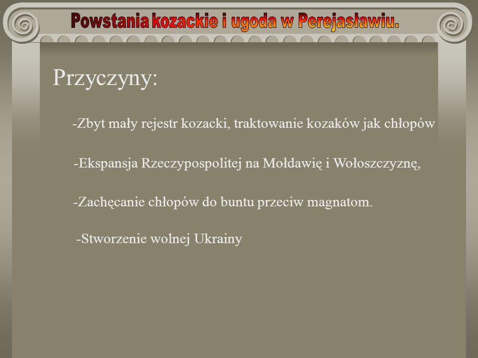 Przyczyny: -Zbyt mały rejestr kozacki, traktowanie kozaków jak chłopów -Ekspansja Rzeczypospolitej na Mołdawię i Wołoszczyznę, -Zachęcanie chłopów do