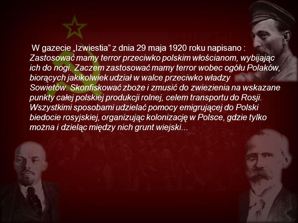 W gazecie Izwiestia z dnia 29 maja 1920 roku napisano : Zastosować mamy terror przeciwko polskim włościanom, wybijając ich do nogi. Zaczem zastosować