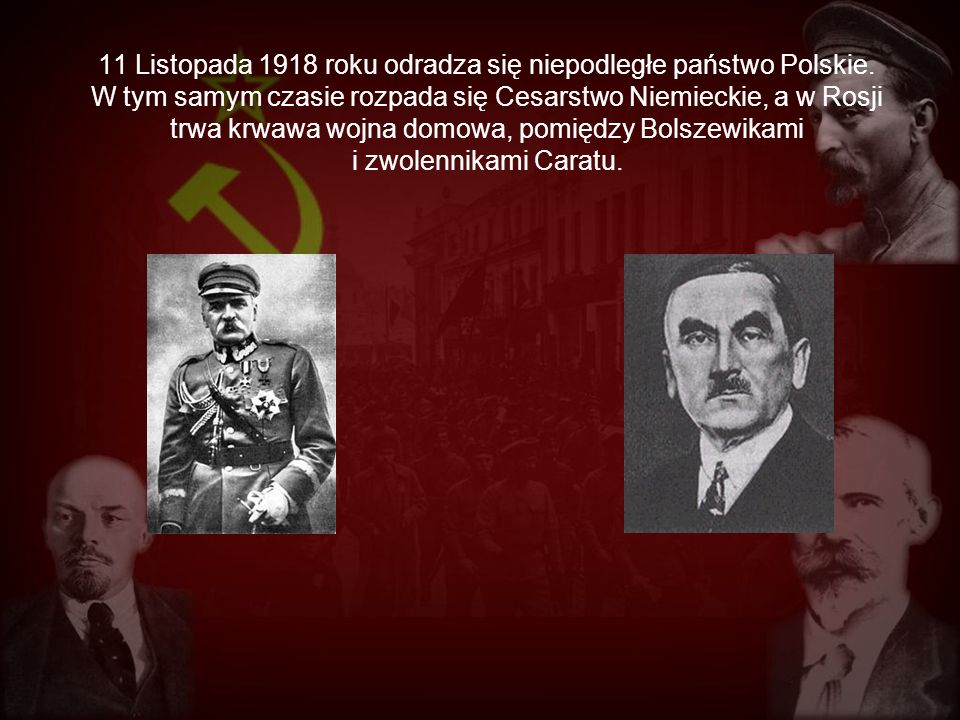 11 Listopada 1918 roku odradza się niepodległe państwo Polskie. W tym samym czasie rozpada się Cesarstwo Niemieckie, a w Rosji trwa krwawa wojna domow