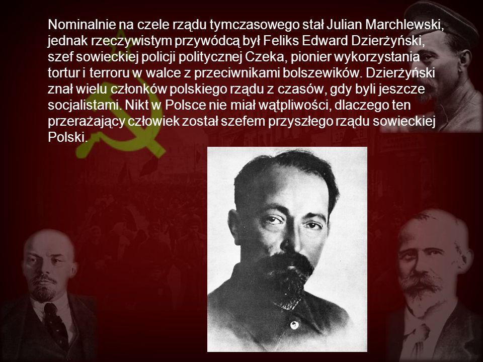 Nominalnie na czele rządu tymczasowego stał Julian Marchlewski, jednak rzeczywistym przywódcą był Feliks Edward Dzierżyński, szef sowieckiej policji p