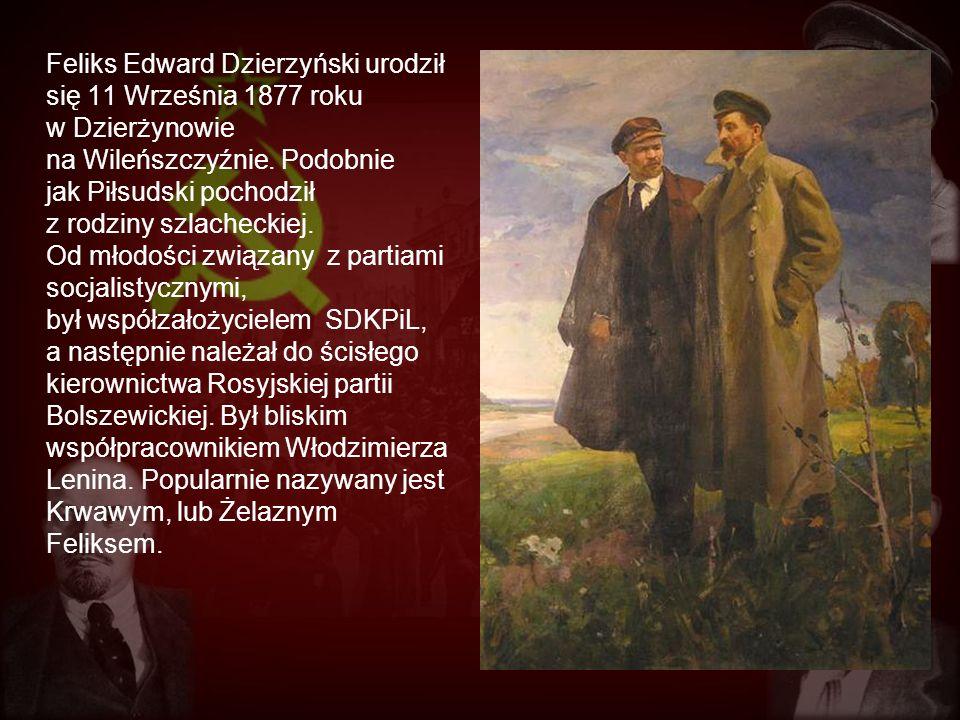 Feliks Edward Dzierzyński urodził się 11 Września 1877 roku w Dzierżynowie na Wileńszczyźnie. Podobnie jak Piłsudski pochodził z rodziny szlacheckiej.