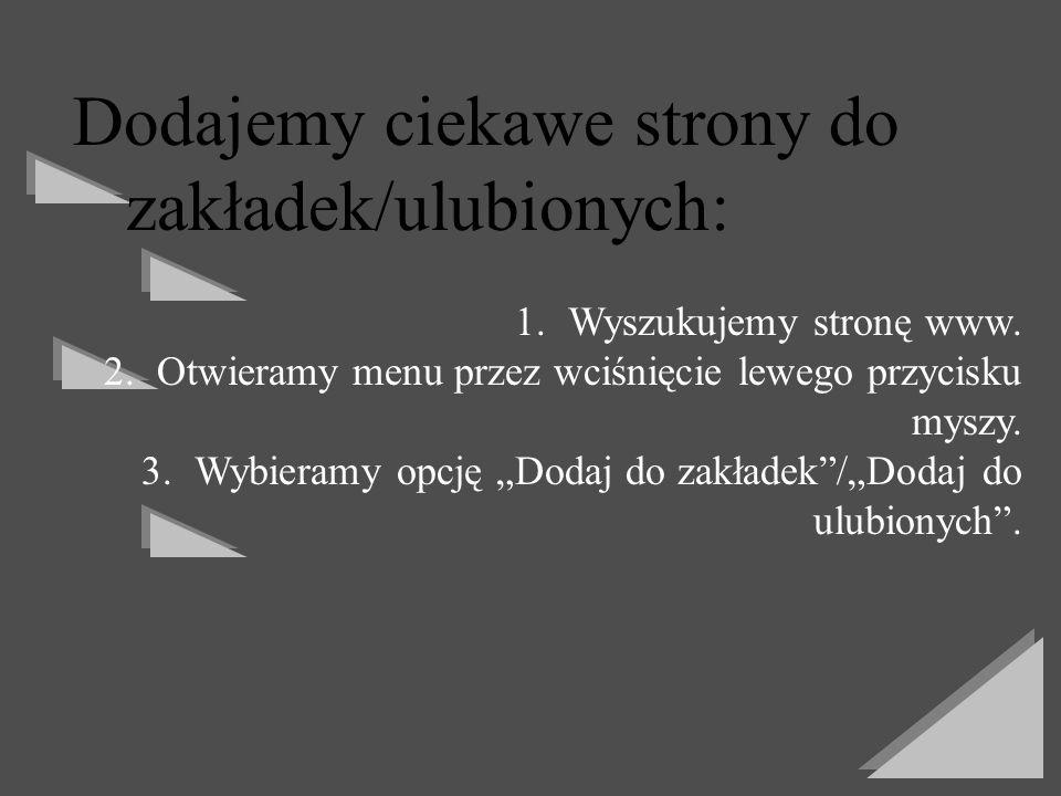 Dodajemy ciekawe strony do zakładek/ulubionych: 1.Wyszukujemy stronę www. 2.Otwieramy menu przez wciśnięcie lewego przycisku myszy. 3.Wybieramy opcję