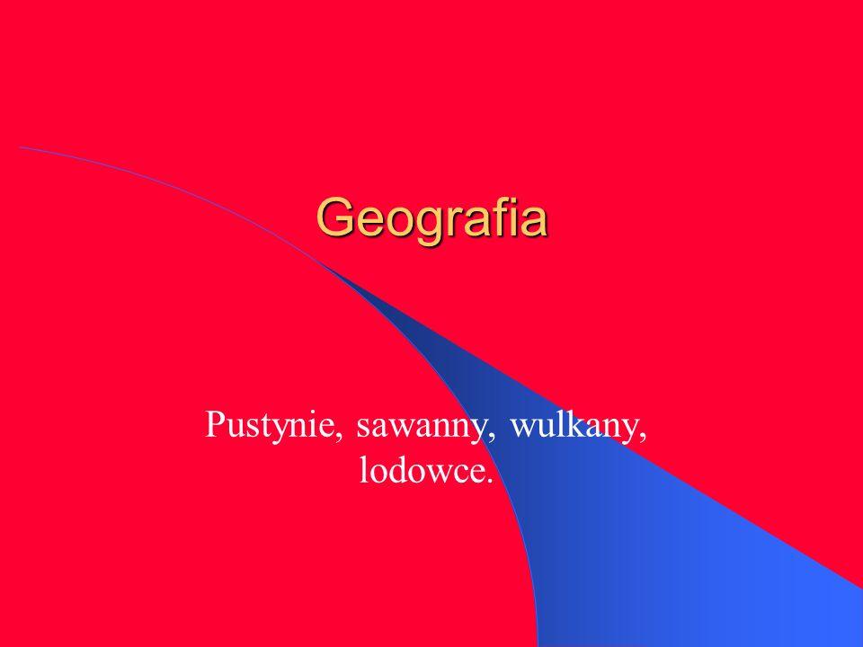 Geografia Pustynie, sawanny, wulkany, lodowce.