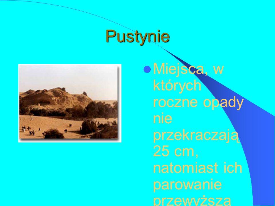 Pustynie Miejsca, w których roczne opady nie przekraczają 25 cm, natomiast ich parowanie przewyższa ilość opadów.