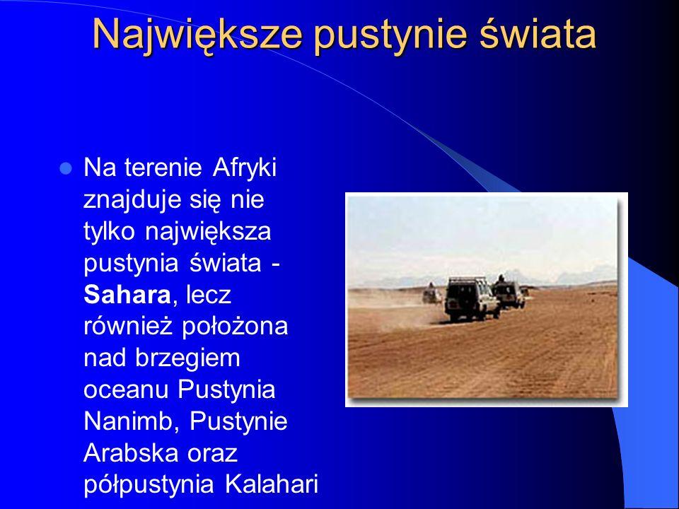 Największe pustynie świata Na terenie Afryki znajduje się nie tylko największa pustynia świata - Sahara, lecz również położona nad brzegiem oceanu Pustynia Nanimb, Pustynie Arabska oraz półpustynia Kalahari