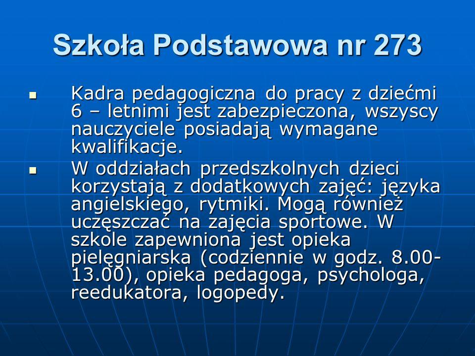 Szkoła Podstawowa nr 273 Kadra pedagogiczna do pracy z dziećmi 6 – letnimi jest zabezpieczona, wszyscy nauczyciele posiadają wymagane kwalifikacje. Ka