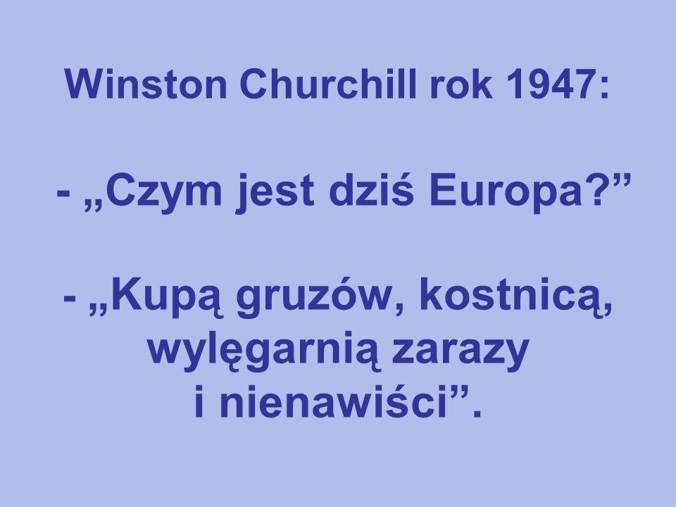 Winston Churchill rok 1947: - Czym jest dziś Europa? - Kupą gruzów, kostnicą, wylęgarnią zarazy i nienawiści.
