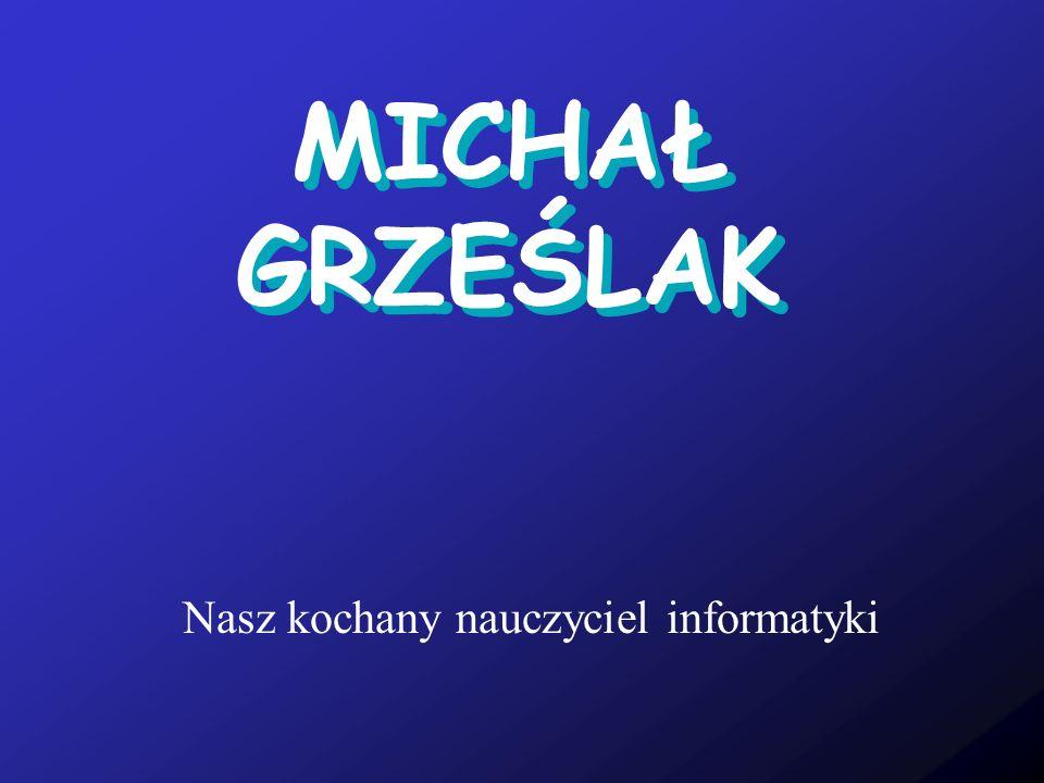 MICHAŁ GRZEŚLAK Nasz kochany nauczyciel informatyki