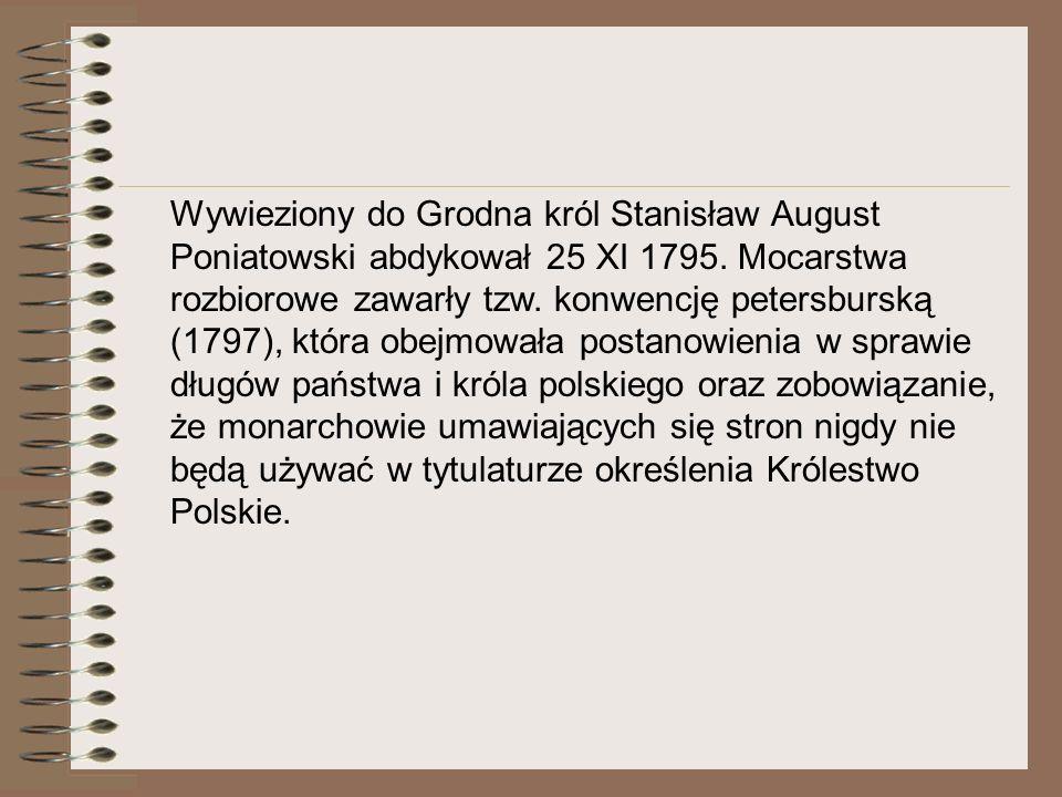 Wywieziony do Grodna król Stanisław August Poniatowski abdykował 25 XI 1795. Mocarstwa rozbiorowe zawarły tzw. konwencję petersburską (1797), która ob