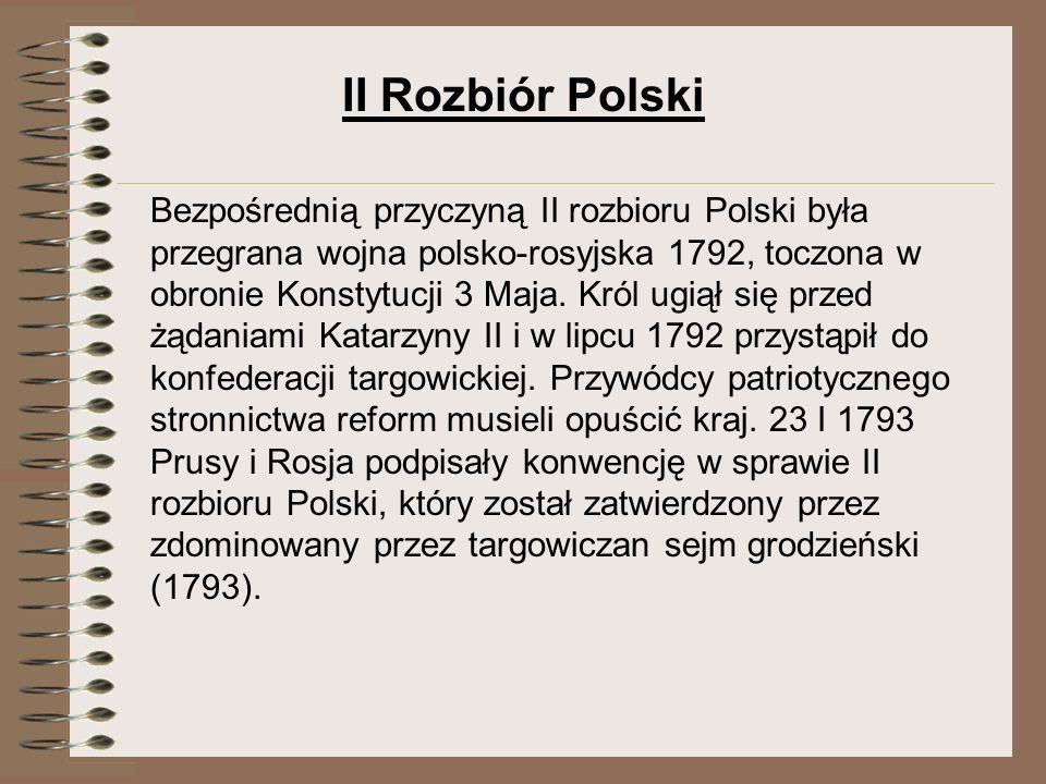 II Rozbiór Polski Bezpośrednią przyczyną II rozbioru Polski była przegrana wojna polsko-rosyjska 1792, toczona w obronie Konstytucji 3 Maja. Król ugią
