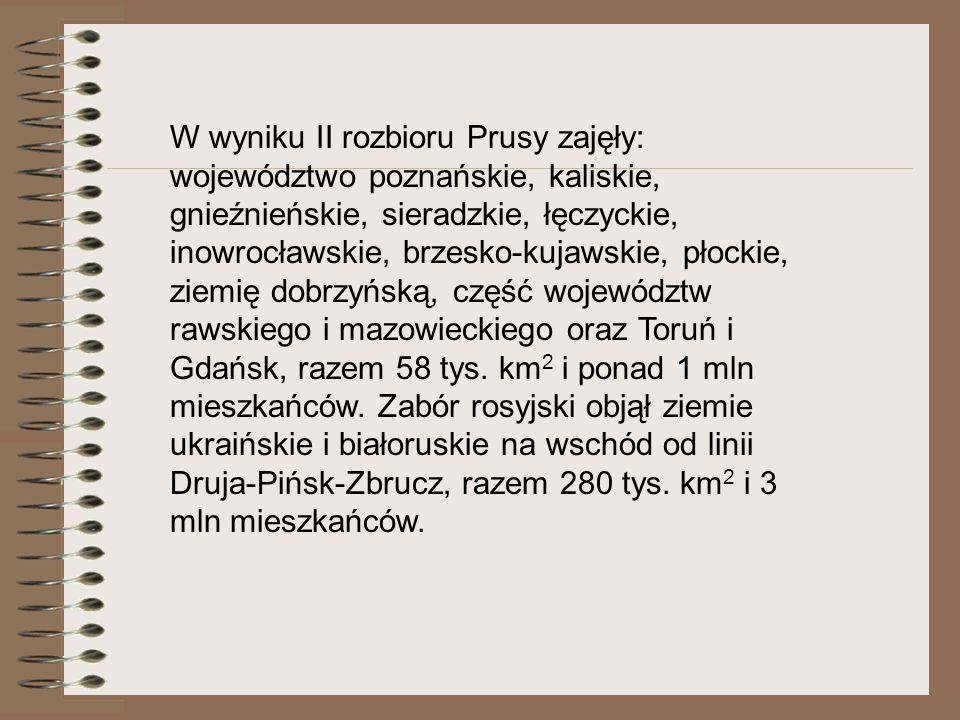W wyniku II rozbioru Prusy zajęły: województwo poznańskie, kaliskie, gnieźnieńskie, sieradzkie, łęczyckie, inowrocławskie, brzesko-kujawskie, płockie,