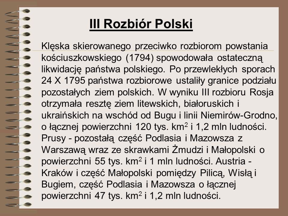 III Rozbiór Polski Klęska skierowanego przeciwko rozbiorom powstania kościuszkowskiego (1794) spowodowała ostateczną likwidację państwa polskiego. Po