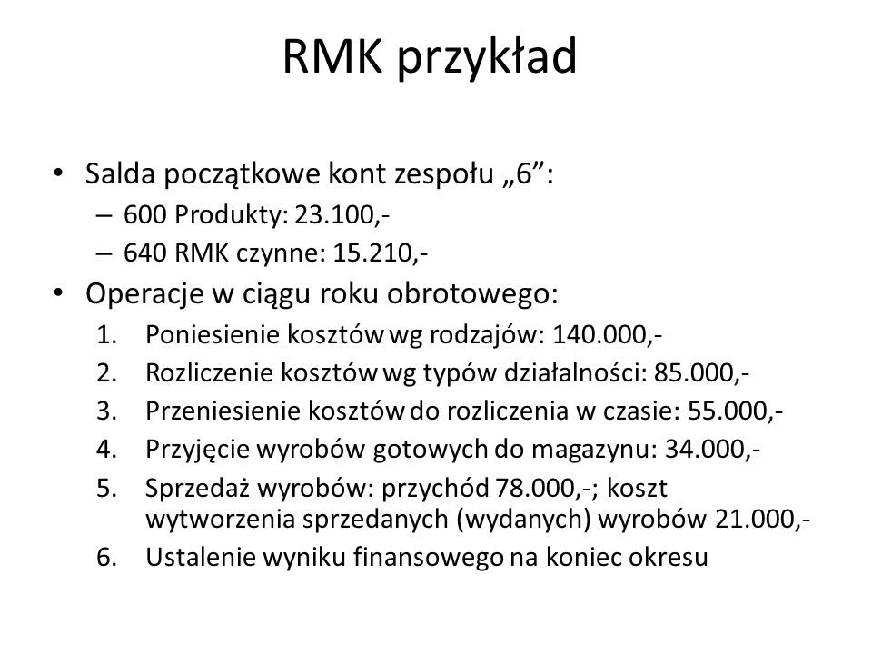 RMK przykład Salda początkowe kont zespołu 6: – 600 Produkty: 23.100,- – 640 RMK czynne: 15.210,- Operacje w ciągu roku obrotowego: 1.Poniesienie kosztów wg rodzajów: 140.000,- 2.Rozliczenie kosztów wg typów działalności: 85.000,- 3.Przeniesienie kosztów do rozliczenia w czasie: 55.000,- 4.Przyjęcie wyrobów gotowych do magazynu: 34.000,- 5.Sprzedaż wyrobów: przychód 78.000,-; koszt wytworzenia sprzedanych (wydanych) wyrobów 21.000,- 6.Ustalenie wyniku finansowego na koniec okresu