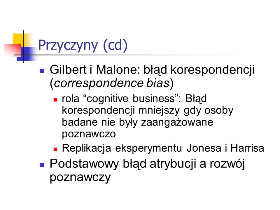 Przyczyny (cd) Gilbert i Malone: błąd korespondencji (correspondence bias) rola cognitive business: Błąd korespondencji mniejszy gdy osoby badane nie