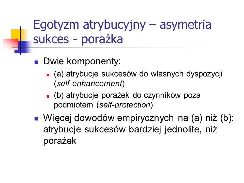 Egotyzm atrybucyjny – asymetria sukces - porażka Dwie komponenty: (a) atrybucje sukcesów do własnych dyspozycji (self-enhancement) (b) atrybucje poraż