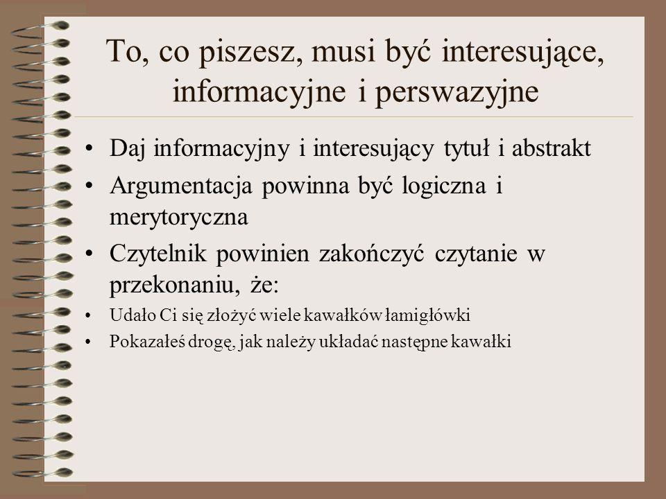 To, co piszesz, musi być interesujące, informacyjne i perswazyjne Daj informacyjny i interesujący tytuł i abstrakt Argumentacja powinna być logiczna i