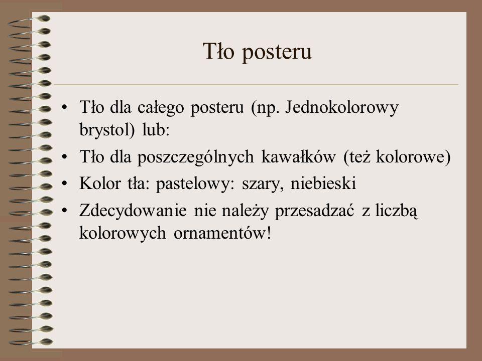 Tło posteru Tło dla całego posteru (np. Jednokolorowy brystol) lub: Tło dla poszczególnych kawałków (też kolorowe) Kolor tła: pastelowy: szary, niebie