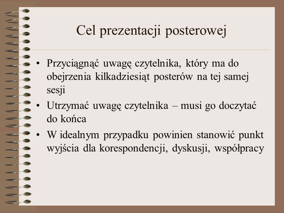 Forma prezentacji Jak najmniej tekstu, jak najwięcej ilustracji Tekst i wyniki powinny być czytelne z dużej odległości (1 m – 1.5 m.) Do posteru dołączamy zwykle handouty lub artykuł wyjaśniający resztę Niedopuszczalne: rozwieszanie stron własnego artykułu