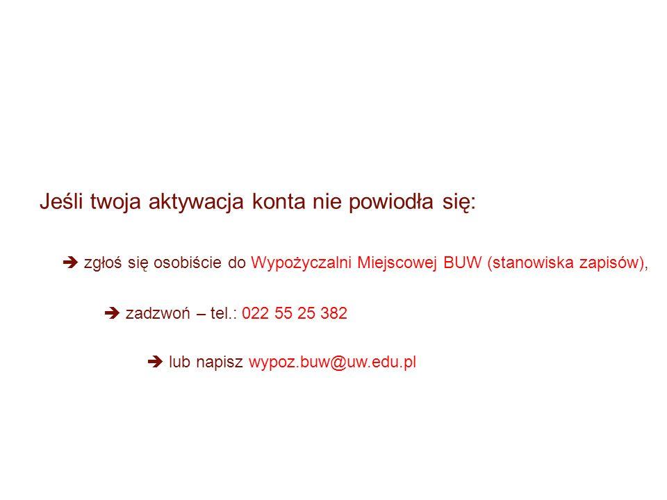 Jeśli twoja aktywacja konta nie powiodła się: zgłoś się osobiście do Wypożyczalni Miejscowej BUW (stanowiska zapisów), zadzwoń – tel.: 022 55 25 382 lub napisz wypoz.buw@uw.edu.pl