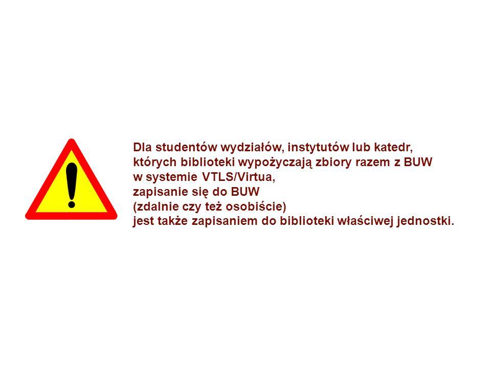 Dla studentów wydziałów, instytutów lub katedr, których biblioteki wypożyczają zbiory razem z BUW w systemie VTLS/Virtua, zapisanie się do BUW (zdalnie czy też osobiście) jest także zapisaniem do biblioteki właściwej jednostki.