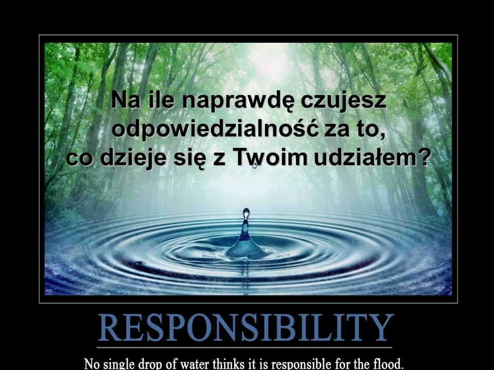 Na ile naprawdę czujesz odpowiedzialność za to, co dzieje się z Twoim udziałem