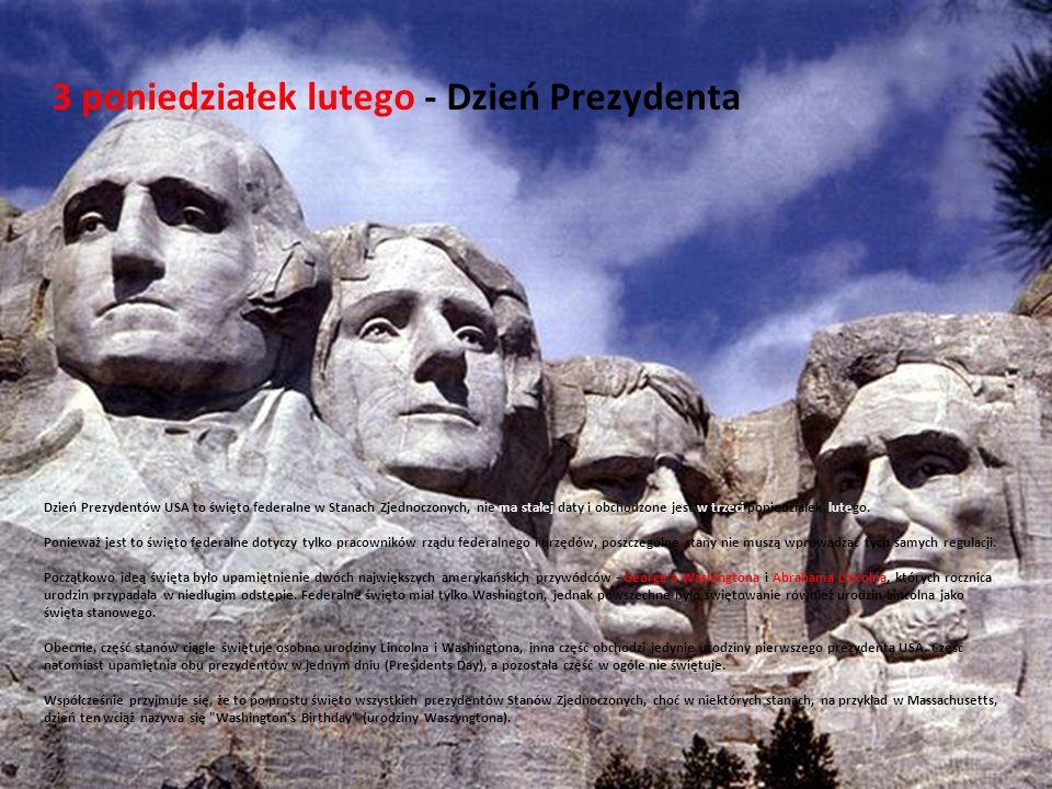 3 poniedziałek lutego - Dzień Prezydenta Dzień Prezydentów USA to święto federalne w Stanach Zjednoczonych, nie ma stałej daty i obchodzone jest w trzeci poniedziałek lutego.