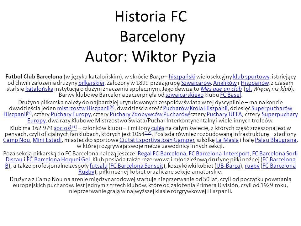 Historia FC Barcelony Autor: Wiktor Pyzia Futbol Club Barcelona (w języku katalońskim), w skrócie Barça– hiszpański wielosekcyjny klub sportowy, istni
