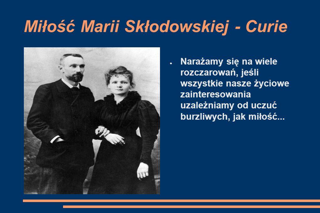 Miłość Marii Skłodowskiej - Curie Narażamy się na wiele rozczarowań, jeśli wszystkie nasze życiowe zainteresowania uzależniamy od uczuć burzliwych, ja