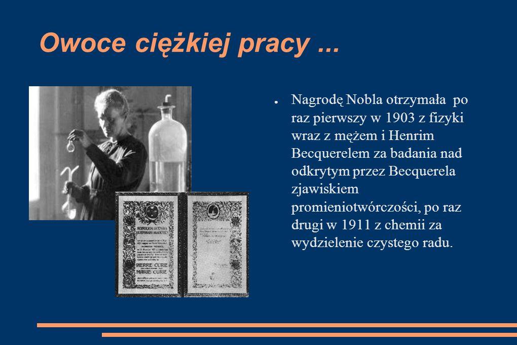 Owoce ciężkiej pracy... Nagrodę Nobla otrzymała po raz pierwszy w 1903 z fizyki wraz z mężem i Henrim Becquerelem za badania nad odkrytym przez Becque
