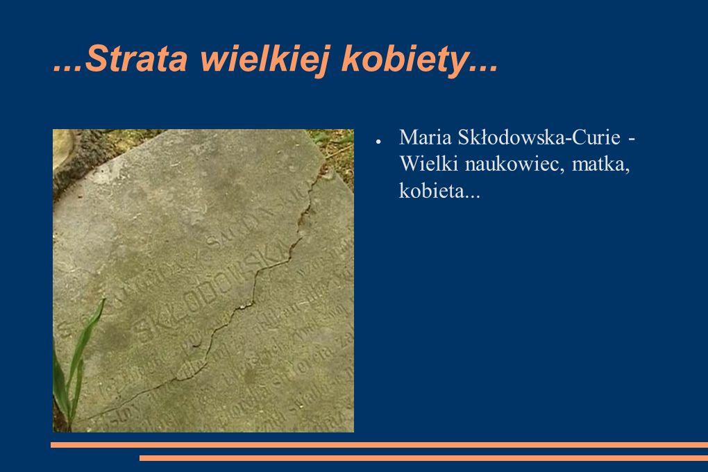 ...Strata wielkiej kobiety... Maria Skłodowska-Curie - Wielki naukowiec, matka, kobieta...