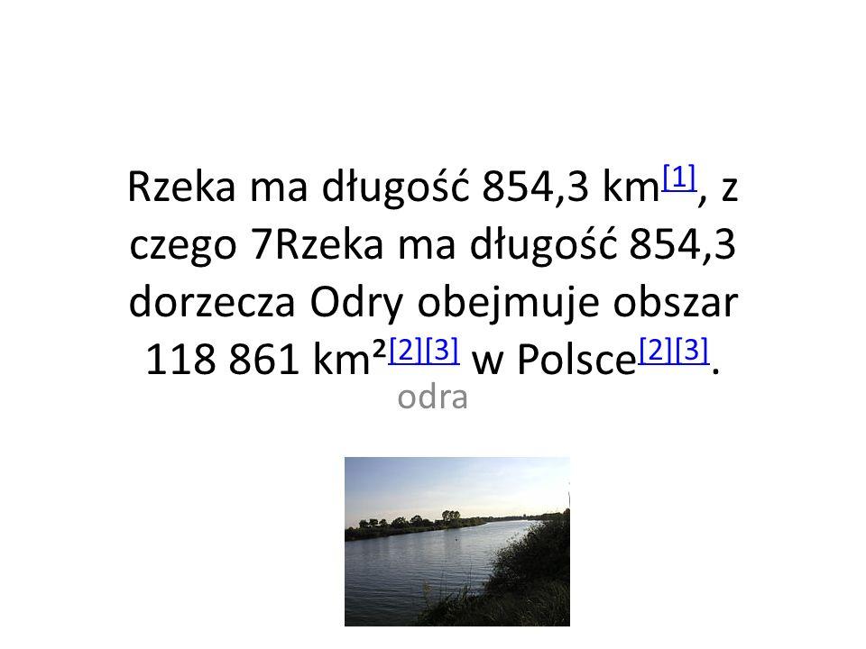 Rzeka ma długość 854,3 km [1], z czego 7Rzeka ma długość 854,3 dorzecza Odry obejmuje obszar 118 861 km² [2][3] w Polsce [2][3].