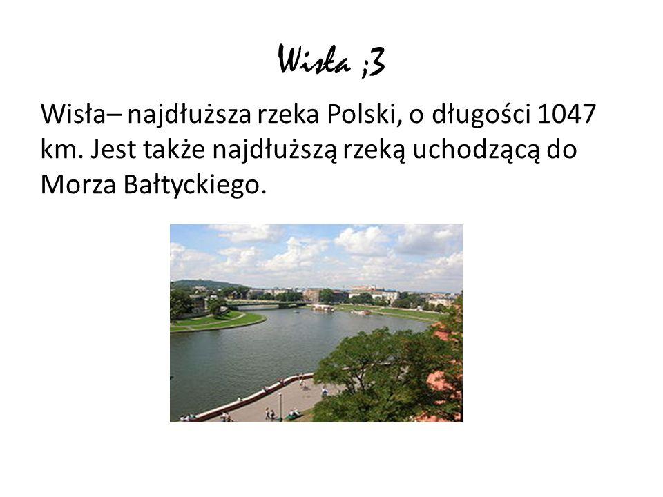 Wisła ;3 Wisła– najdłuższa rzeka Polski, o długości 1047 km. Jest także najdłuższą rzeką uchodzącą do Morza Bałtyckiego.